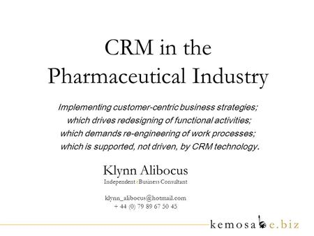 CRM in the Pharmaceutical Industry Klynn Alibocus Independent eBusiness Consultant + 44 (0) 79 89 67 50 45 Implementing customer-centric.