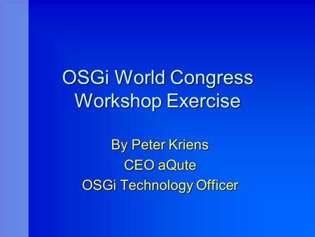 OSGi World Congress Workshop Exercise By Peter Kriens CEO aQute OSGi Technology Officer.