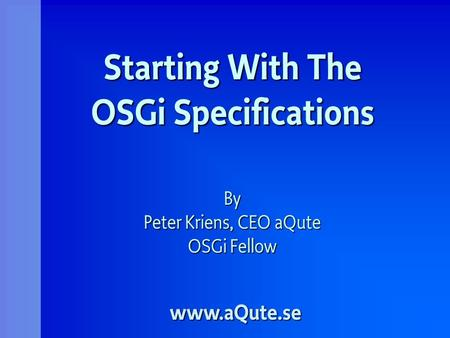 Starting With The OSGi Specifications By Peter Kriens, CEO aQute OSGi Fellow www.aQute.se.