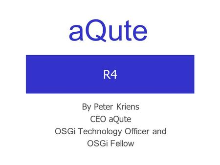 AQute R4 By Peter Kriens CEO aQute OSGi Technology Officer and OSGi Fellow.