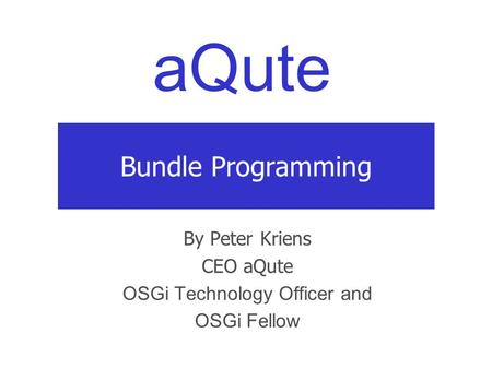 AQute Bundle Programming By Peter Kriens CEO aQute OSGi Technology Officer and OSGi Fellow.