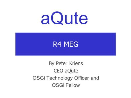 AQute R4 MEG By Peter Kriens CEO aQute OSGi Technology Officer and OSGi Fellow.