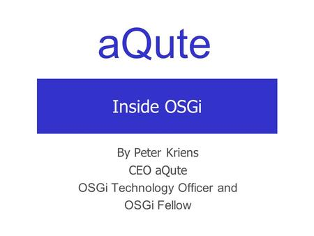 AQute Inside OSGi By Peter Kriens CEO aQute OSGi Technology Officer and OSGi Fellow.