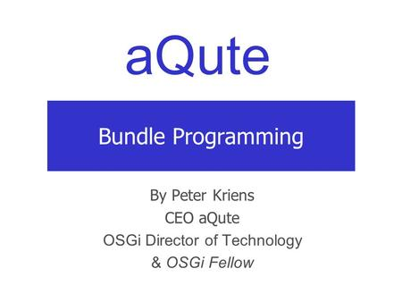aQute Bundle Programming By Peter Kriens CEO aQute OSGi Director of Technology & OSGi Fellow.