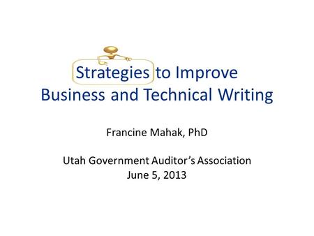 Strategies to Improve Business and Technical Writing Francine Mahak, PhD Utah Government Auditors Association June 5, 2013.