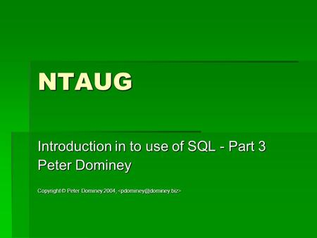 NTAUG Introduction in to use of SQL - Part 3 Peter Dominey Copyright © Peter Dominey 2004, Copyright © Peter Dominey 2004,