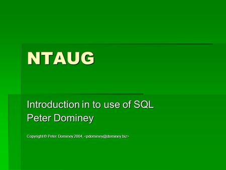 NTAUG Introduction in to use of SQL Peter Dominey Copyright © Peter Dominey 2004, Copyright © Peter Dominey 2004,