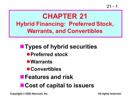 21 - 1 Copyright © 2002 Harcourt, Inc.All rights reserved. Types of hybrid securities Preferred stock Warrants Convertibles Features and risk Cost of capital.