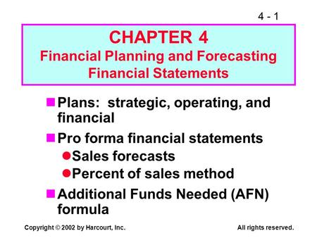 4 - 1 Copyright © 2002 by Harcourt, Inc. All rights reserved. CHAPTER 4 Financial Planning and Forecasting Financial Statements Plans: strategic, operating,