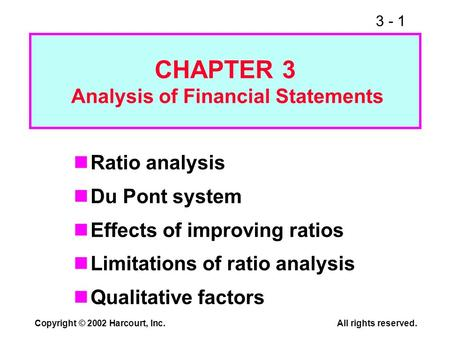3 - 1 Copyright © 2002 Harcourt, Inc.All rights reserved. Ratio analysis Du Pont system Effects of improving ratios Limitations of ratio analysis Qualitative.