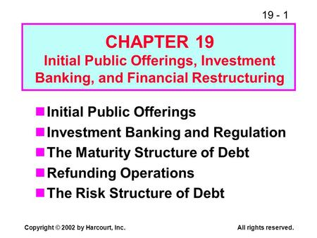19 - 1 Copyright © 2002 by Harcourt, Inc.All rights reserved. Initial Public Offerings Investment Banking and Regulation The Maturity Structure of Debt.