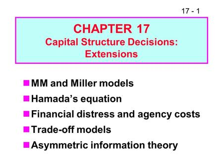 17 - 1 CHAPTER 17 Capital Structure Decisions: Extensions MM and Miller models Hamadas equation Financial distress and agency costs Trade-off models Asymmetric.