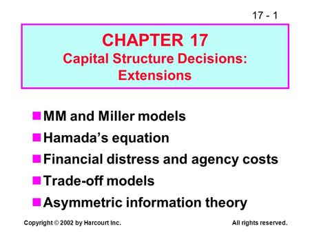 17 - 1 Copyright © 2002 by Harcourt Inc.All rights reserved. CHAPTER 17 Capital Structure Decisions: Extensions MM and Miller models Hamadas equation Financial.