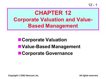 12 - 1 Copyright © 2002 Harcourt, Inc.All rights reserved. CHAPTER 12 Corporate Valuation and Value- Based Management Corporate Valuation Value-Based Management.