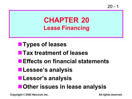 20 - 1 Copyright © 2002 Harcourt, Inc.All rights reserved. Types of leases Tax treatment of leases Effects on financial statements Lessees analysis Lessors.
