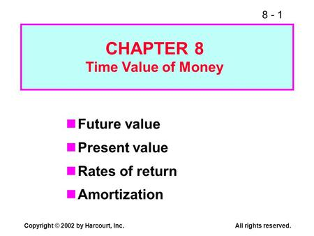 8 - 1 Copyright © 2002 by Harcourt, Inc.All rights reserved. Future value Present value Rates of return Amortization CHAPTER 8 Time Value of Money.