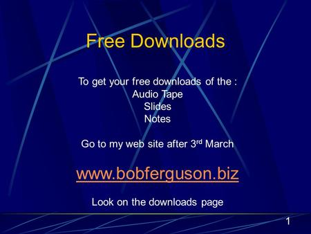 1 Free Downloads To get your free downloads of the : Audio Tape Slides Notes Go to my web site after 3 rd March www.bobferguson.biz Look on the downloads.