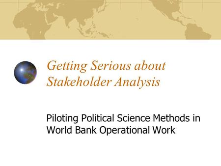 Getting Serious about Stakeholder Analysis Piloting Political Science Methods in World Bank Operational Work.