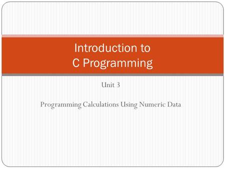 Unit 3 Programming Calculations Using Numeric Data Introduction to C Programming.