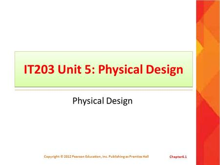 IT203 Unit 5: Physical Design Physical Design Copyright © 2012 Pearson Education, Inc. Publishing as Prentice HallChapter6.1.