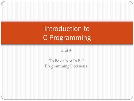 Unit 4 To Be or Not To Be Programming Decisions Introduction to C Programming.