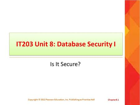 IT203 Unit 8: Database Security I Is It Secure? Copyright © 2012 Pearson Education, Inc. Publishing as Prentice HallChapter8.1.