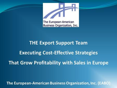 THE Export Support Team Executing Cost-Effective Strategies That Grow Profitability with Sales in Europe The European-American Business Organization, Inc.