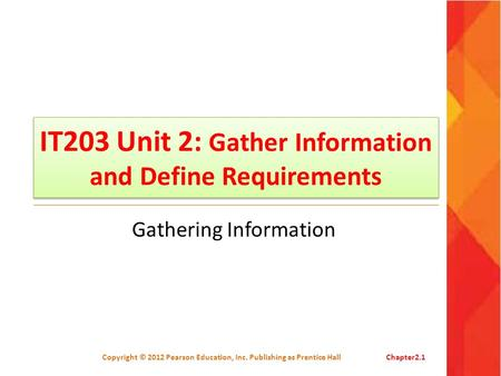 IT203 Unit 2: Gather Information and Define Requirements Gathering Information Copyright © 2012 Pearson Education, Inc. Publishing as Prentice HallChapter2.1.