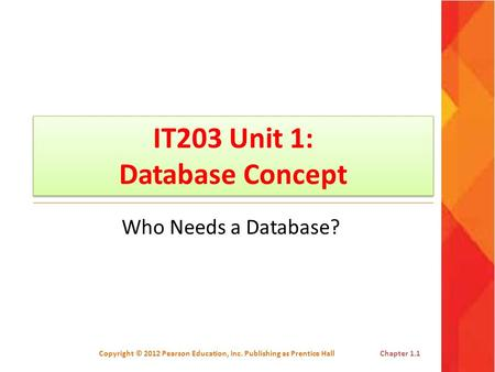 IT203 Unit 1: Database Concept Who Needs a Database? Copyright © 2012 Pearson Education, Inc. Publishing as Prentice HallChapter 1.1.