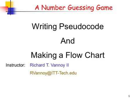 1 Writing Pseudocode And Making a Flow Chart Instructor: Richard T. Vannoy II A Number Guessing Game.