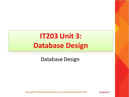 IT203 Unit 3: Database Design Database Design Copyright © 2012 Pearson Education, Inc. Publishing as Prentice HallChapter4.1.