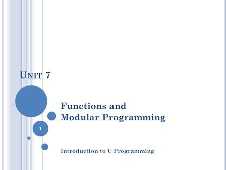 U NIT 7 Functions and Modular Programming Introduction to C Programming 1.