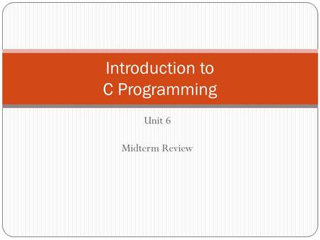 Unit 6 Midterm Review Introduction to C Programming.