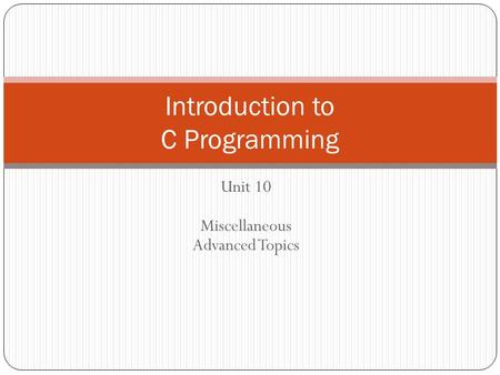 Unit 10 Miscellaneous Advanced Topics Introduction to C Programming.