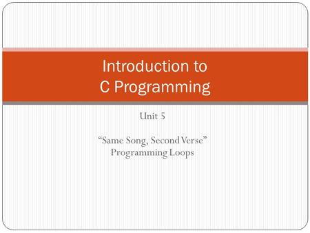 Unit 5 Same Song, Second Verse Programming Loops Introduction to C Programming.
