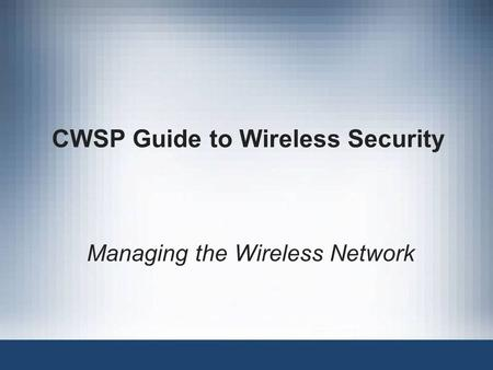 CWSP Guide to Wireless Security Managing the Wireless Network.