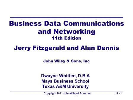 Copyright 2011 John Wiley & Sons, Inc Business Data Communications and Networking 11th Edition Jerry Fitzgerald and Alan Dennis John Wiley & Sons, Inc.