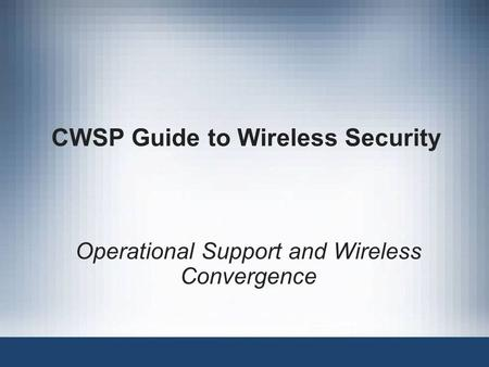 CWSP Guide to Wireless Security Operational Support and Wireless Convergence.