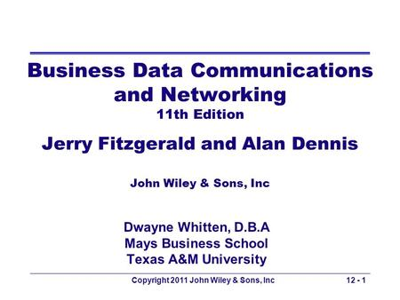 Copyright 2011 John Wiley & Sons, Inc12 - 1 Business Data Communications and Networking 11th Edition Jerry Fitzgerald and Alan Dennis John Wiley & Sons,