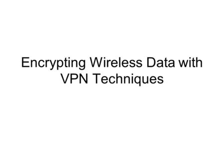 Encrypting Wireless Data with VPN Techniques. Topics Objectives VPN Overview Common VPN Protocols Conclusion.