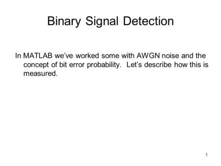 1 Binary Signal Detection In MATLAB weve worked some with AWGN noise and the concept of bit error probability. Lets describe how this is measured.