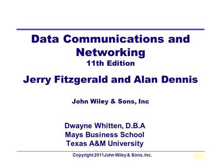 Copyright 2011John Wiley & Sons, Inc.1 - 1 Data Communications and Networking 11th Edition Jerry Fitzgerald and Alan Dennis John Wiley & Sons, Inc Dwayne.