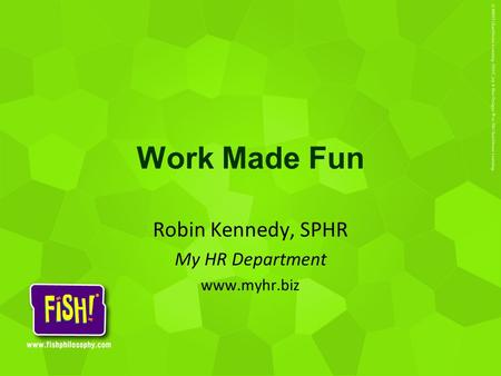 Work Made Fun Robin Kennedy, SPHR My HR Department www.myhr.biz.