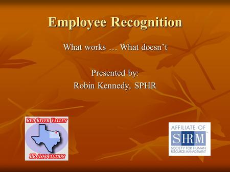 Employee Recognition What works … What doesnt Presented by: Robin Kennedy, SPHR.