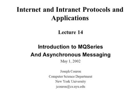 Internet and Intranet Protocols and Applications Lecture 14 Introduction to MQSeries And Asynchronous Messaging May 1, 2002 Joseph Conron Computer Science.