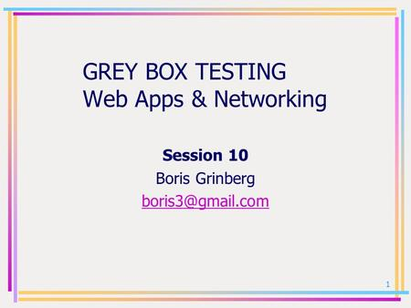 1 GREY BOX TESTING Web Apps & Networking Session 10 Boris Grinberg