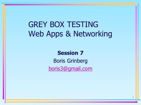 1 GREY BOX TESTING Web Apps & Networking Session 7 Boris Grinberg