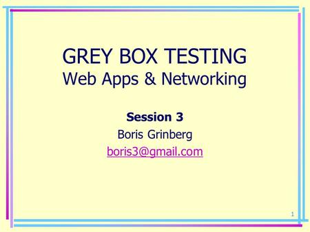 1 GREY BOX TESTING Web Apps & Networking Session 3 Boris Grinberg