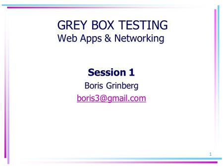 1 GREY BOX TESTING Web Apps & Networking Session 1 Boris Grinberg