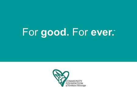 For good. For ever. SM. We are a tax-exempt public charity created by and for the people of Northwest Mississippi. Our mission is to Impact communities.